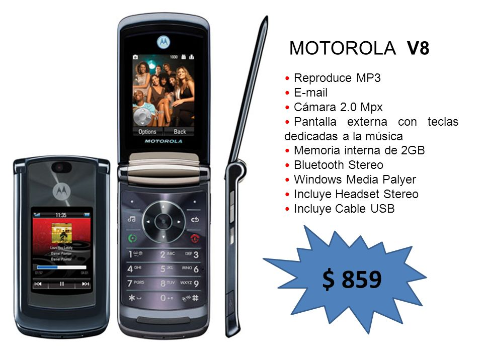Reproduce MP3 E-mail Cámara 2.0 Mpx Pantalla externa con teclas dedicadas a la música Memoria interna de 2GB Bluetooth Stereo Windows Media Palyer Incluye Headset Stereo Incluye Cable USB MOTOROLA V8 $ 859