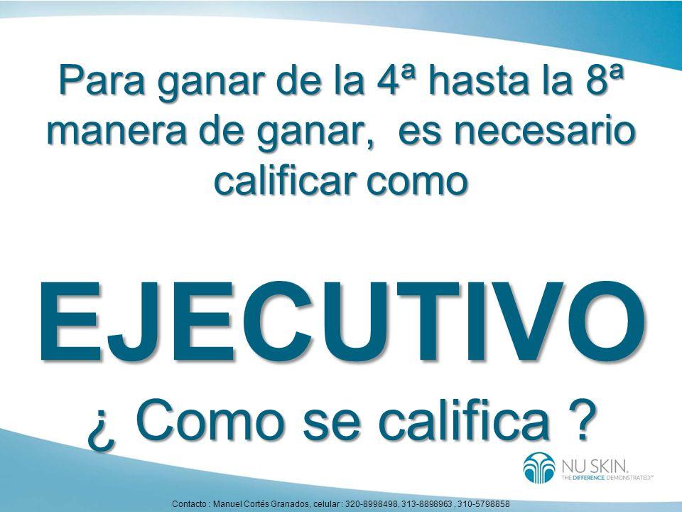 Para ganar de la 4ª hasta la 8ª manera de ganar, es necesario calificar como EJECUTIVO ¿ Como se califica ? Contacto : Manuel Cortés Granados, celular