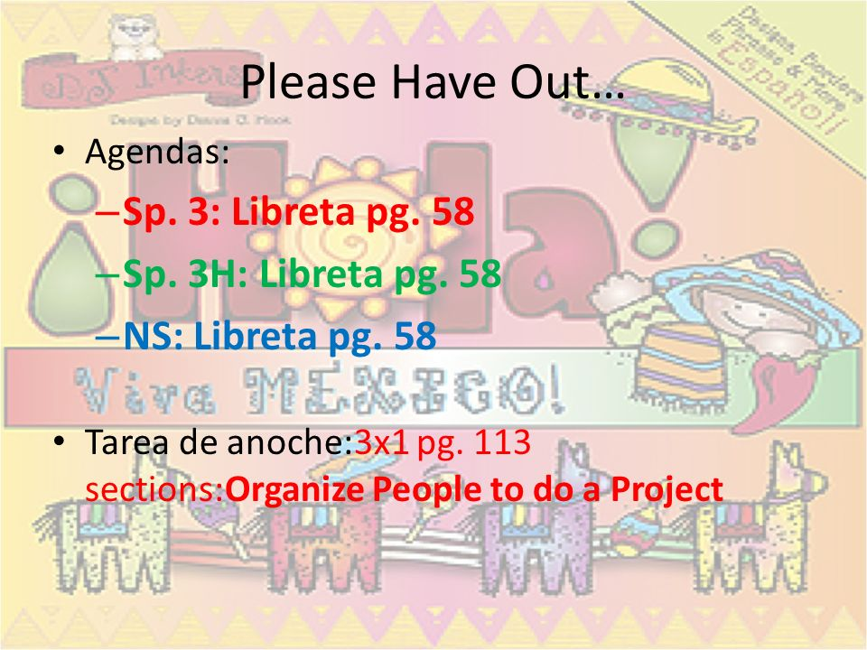 Please Have Out… Agendas: – Sp. 3: Libreta pg. 58 – Sp. 3H: Libreta pg. 58 – NS: Libreta pg. 58 Tarea de anoche:3x1 pg. 113 sections:Organize People t