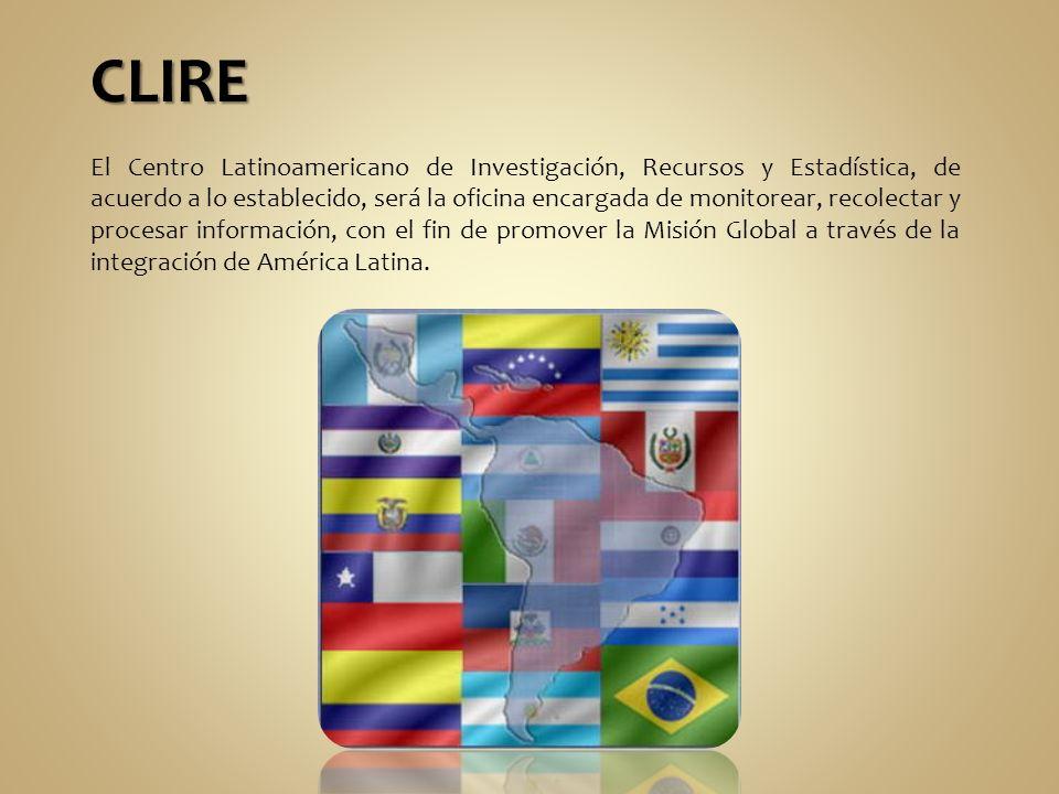 CLIRE El Centro Latinoamericano de Investigación, Recursos y Estadística, de acuerdo a lo establecido, será la oficina encargada de monitorear, recolectar y procesar información, con el fin de promover la Misión Global a través de la integración de América Latina.