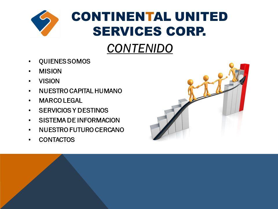 CONTINENTAL UNITED SERVICES CORP. CONTENIDO QUIENES SOMOS MISION VISION NUESTRO CAPITAL HUMANO MARCO LEGAL SERVICIOS Y DESTINOS SISTEMA DE INFORMACION