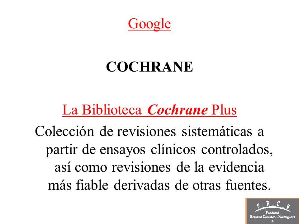 Google COCHRANE La Biblioteca Cochrane Plus Colección de revisiones sistemáticas a partir de ensayos clínicos controlados, así como revisiones de la e