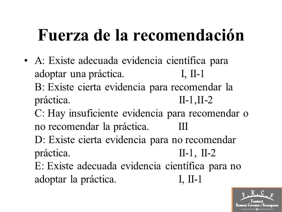 Fuerza de la recomendación A: Existe adecuada evidencia científica para adoptar una práctica. I, II-1 B: Existe cierta evidencia para recomendar la pr