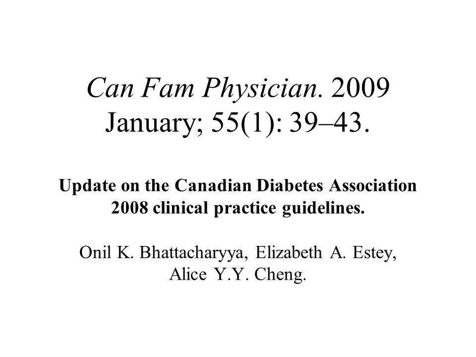 Can Fam Physician. 2009 January; 55(1): 39–43. Update on the Canadian Diabetes Association 2008 clinical practice guidelines. Onil K. Bhattacharyya, E