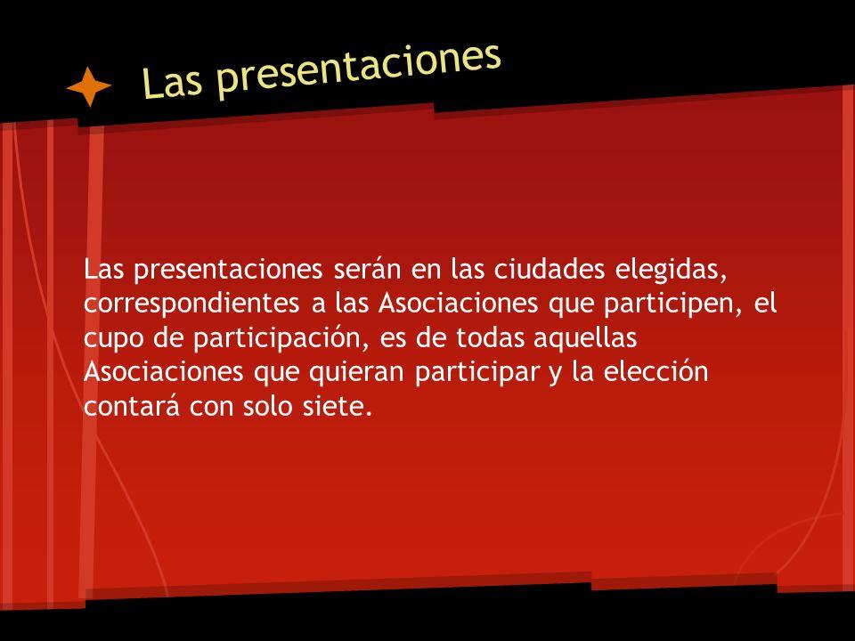 Las presentaciones Las presentaciones serán en las ciudades elegidas, correspondientes a las Asociaciones que participen, el cupo de participación, es de todas aquellas Asociaciones que quieran participar y la elección contará con solo siete.