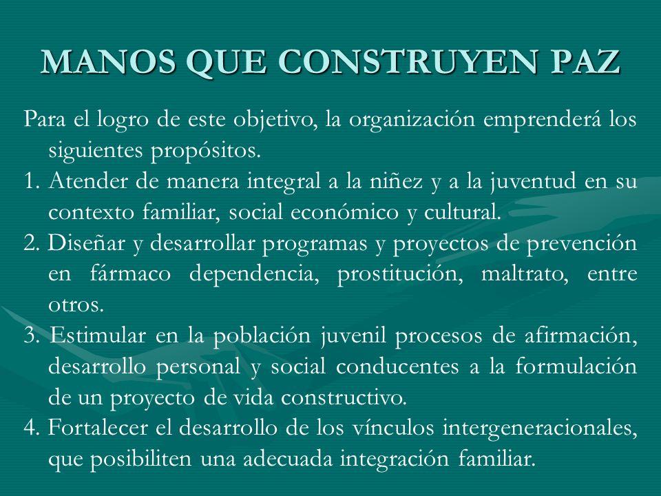 MANOS QUE CONSTRUYEN PAZ Para el logro de este objetivo, la organización emprenderá los siguientes propósitos. 1.Atender de manera integral a la niñez