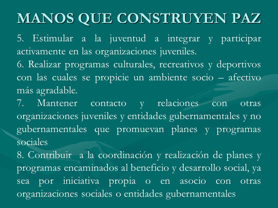MANOS QUE CONSTRUYEN PAZ 5. Estimular a la juventud a integrar y participar activamente en las organizaciones juveniles. 6. Realizar programas cultura
