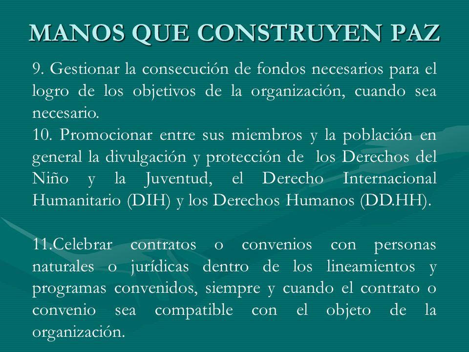 MANOS QUE CONSTRUYEN PAZ 9. Gestionar la consecución de fondos necesarios para el logro de los objetivos de la organización, cuando sea necesario. 10.