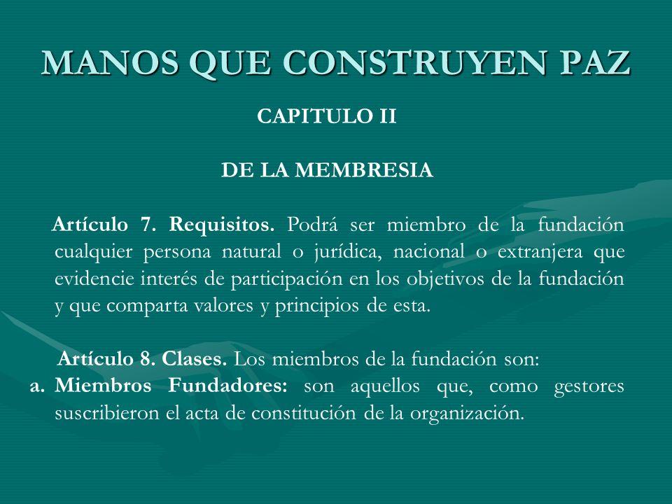 MANOS QUE CONSTRUYEN PAZ CAPITULO II DE LA MEMBRESIA Artículo 7. Requisitos. Podrá ser miembro de la fundación cualquier persona natural o jurídica, n