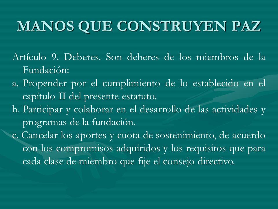 MANOS QUE CONSTRUYEN PAZ Artículo 9. Deberes. Son deberes de los miembros de la Fundación: a.Propender por el cumplimiento de lo establecido en el cap