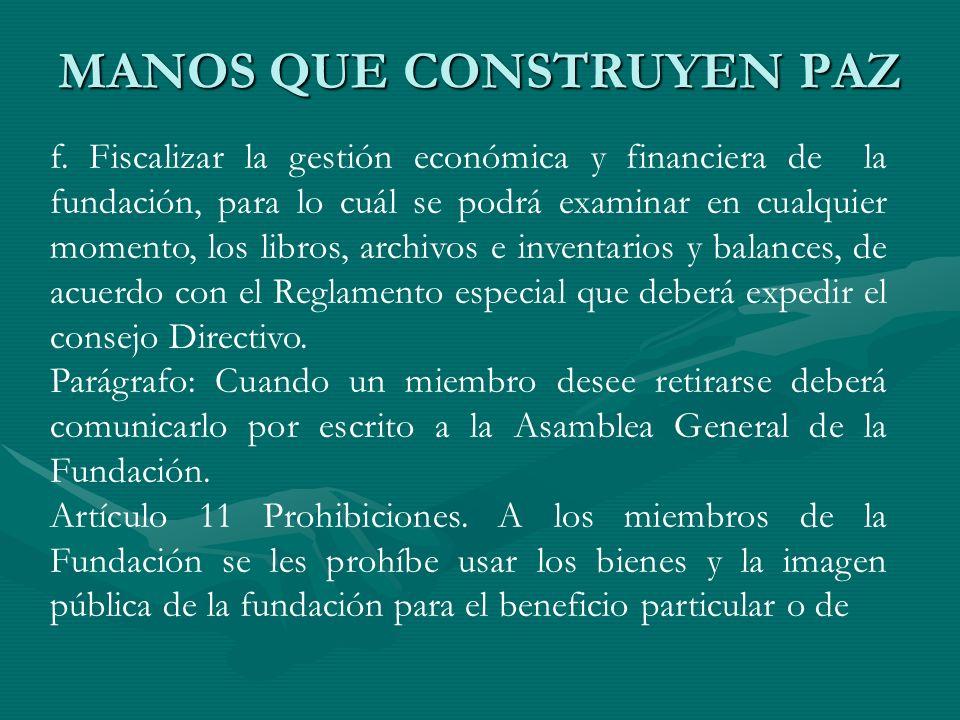 MANOS QUE CONSTRUYEN PAZ f. Fiscalizar la gestión económica y financiera de la fundación, para lo cuál se podrá examinar en cualquier momento, los lib