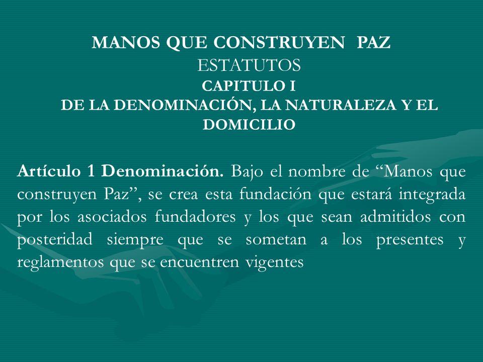 MANOS QUE CONSTRUYEN PAZ ESTATUTOS CAPITULO I DE LA DENOMINACIÓN, LA NATURALEZA Y EL DOMICILIO Artículo 1 Denominación. Bajo el nombre de Manos que co