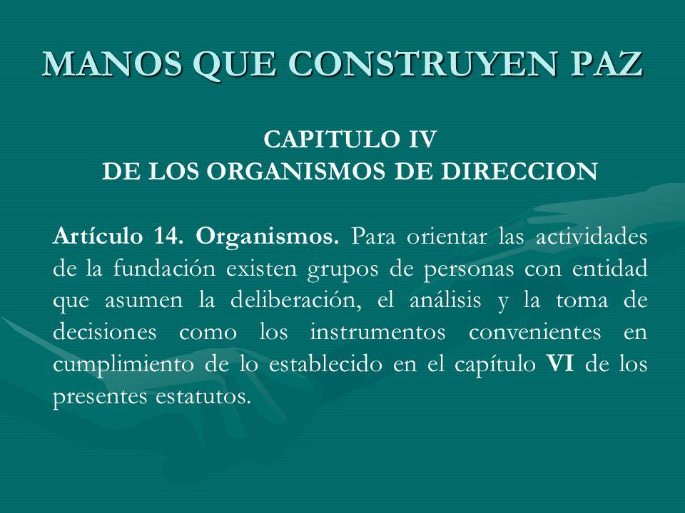 MANOS QUE CONSTRUYEN PAZ CAPITULO IV DE LOS ORGANISMOS DE DIRECCION Artículo 14. Organismos. Para orientar las actividades de la fundación existen gru