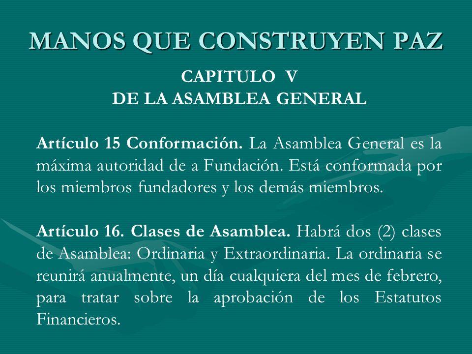 MANOS QUE CONSTRUYEN PAZ CAPITULO V DE LA ASAMBLEA GENERAL Artículo 15 Conformación. La Asamblea General es la máxima autoridad de a Fundación. Está c