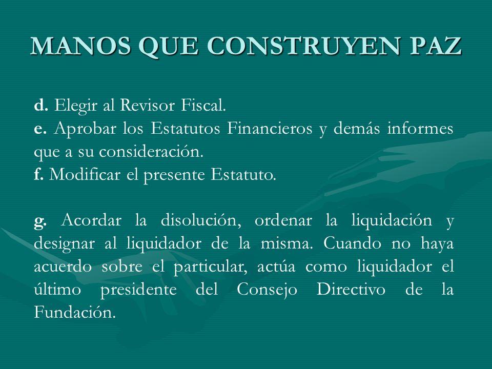 MANOS QUE CONSTRUYEN PAZ d. Elegir al Revisor Fiscal. e. Aprobar los Estatutos Financieros y demás informes que a su consideración. f. Modificar el pr