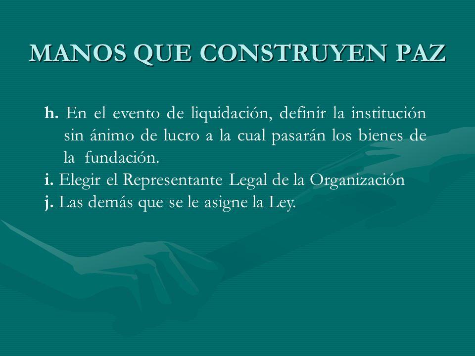MANOS QUE CONSTRUYEN PAZ h. En el evento de liquidación, definir la institución sin ánimo de lucro a la cual pasarán los bienes de la fundación. i. El