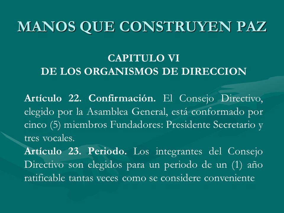 MANOS QUE CONSTRUYEN PAZ CAPITULO VI DE LOS ORGANISMOS DE DIRECCION Artículo 22. Confirmación. El Consejo Directivo, elegido por la Asamblea General,