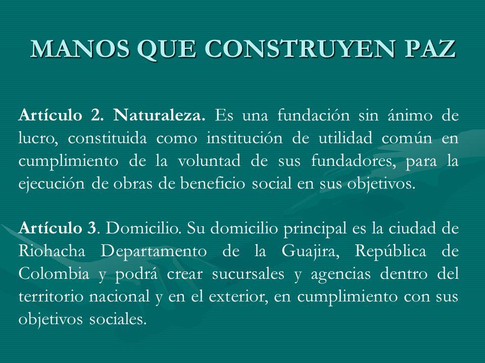MANOS QUE CONSTRUYEN PAZ Artículo 2. Naturaleza. Es una fundación sin ánimo de lucro, constituida como institución de utilidad común en cumplimiento d