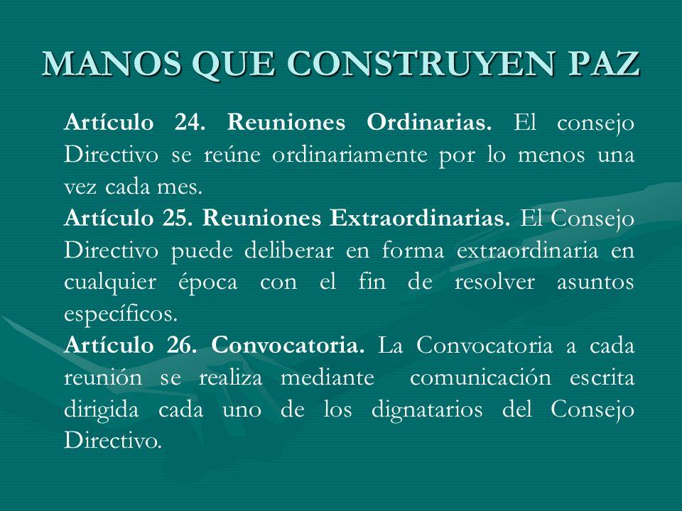 MANOS QUE CONSTRUYEN PAZ Artículo 24. Reuniones Ordinarias. El consejo Directivo se reúne ordinariamente por lo menos una vez cada mes. Artículo 25. R