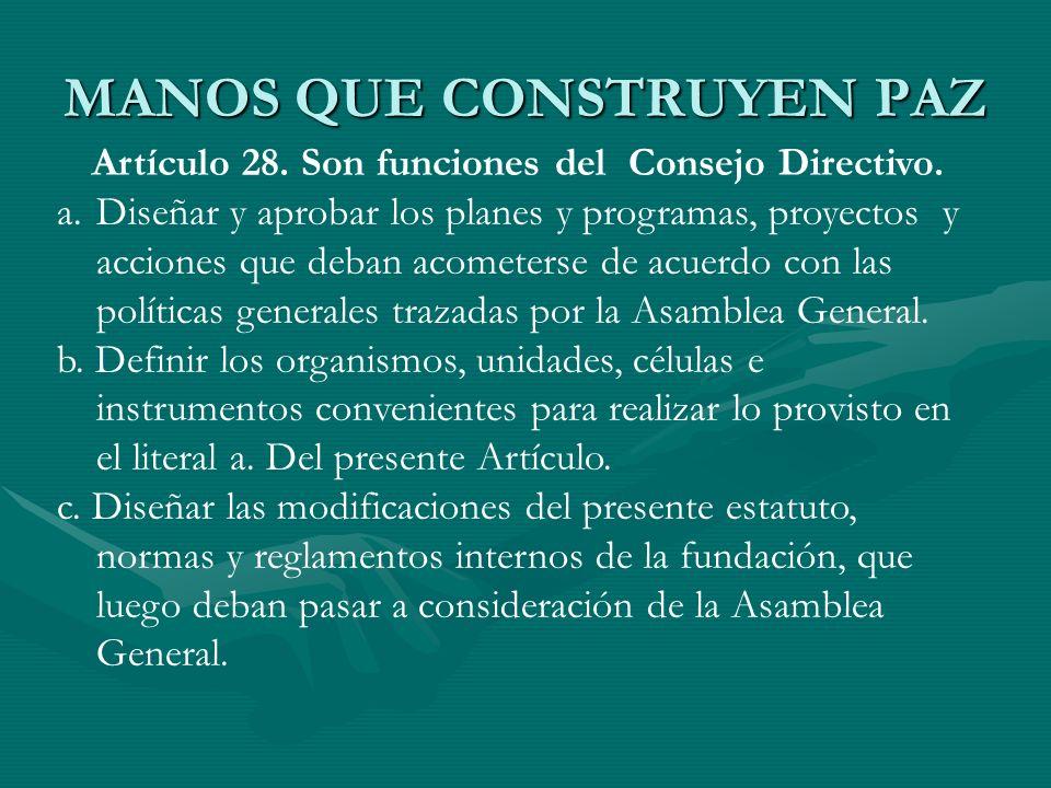 MANOS QUE CONSTRUYEN PAZ Artículo 28. Son funciones del Consejo Directivo. a.Diseñar y aprobar los planes y programas, proyectos y acciones que deban