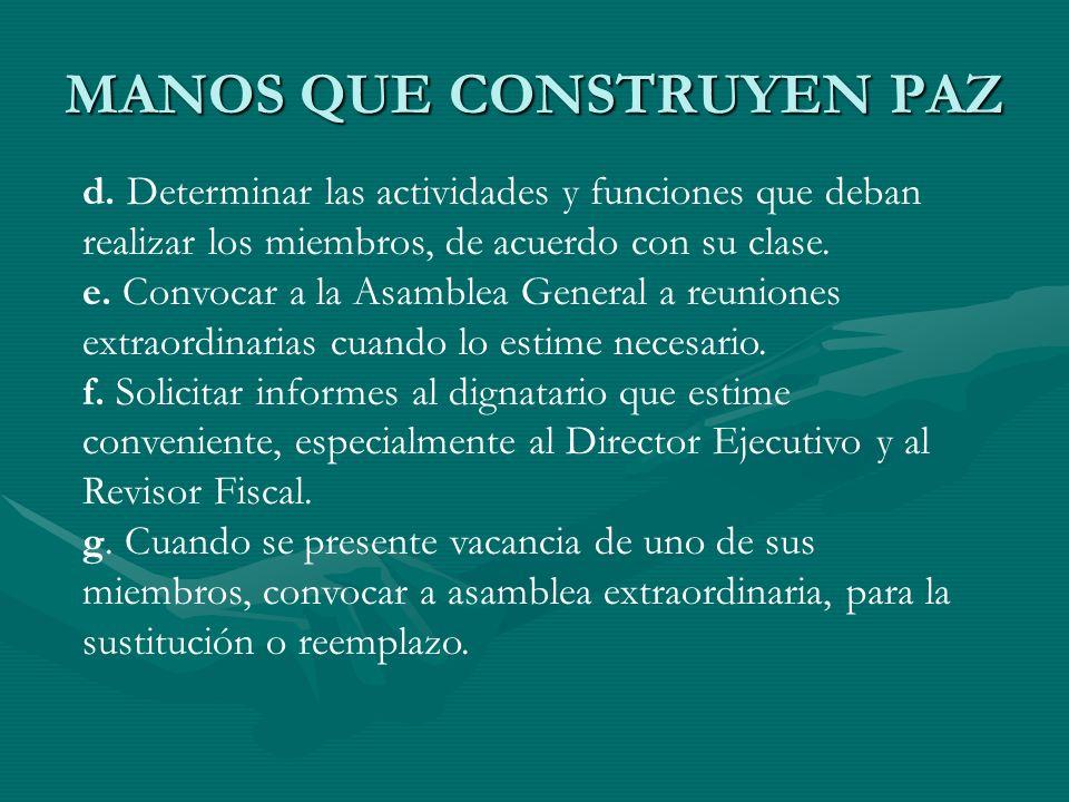 MANOS QUE CONSTRUYEN PAZ d. Determinar las actividades y funciones que deban realizar los miembros, de acuerdo con su clase. e. Convocar a la Asamblea