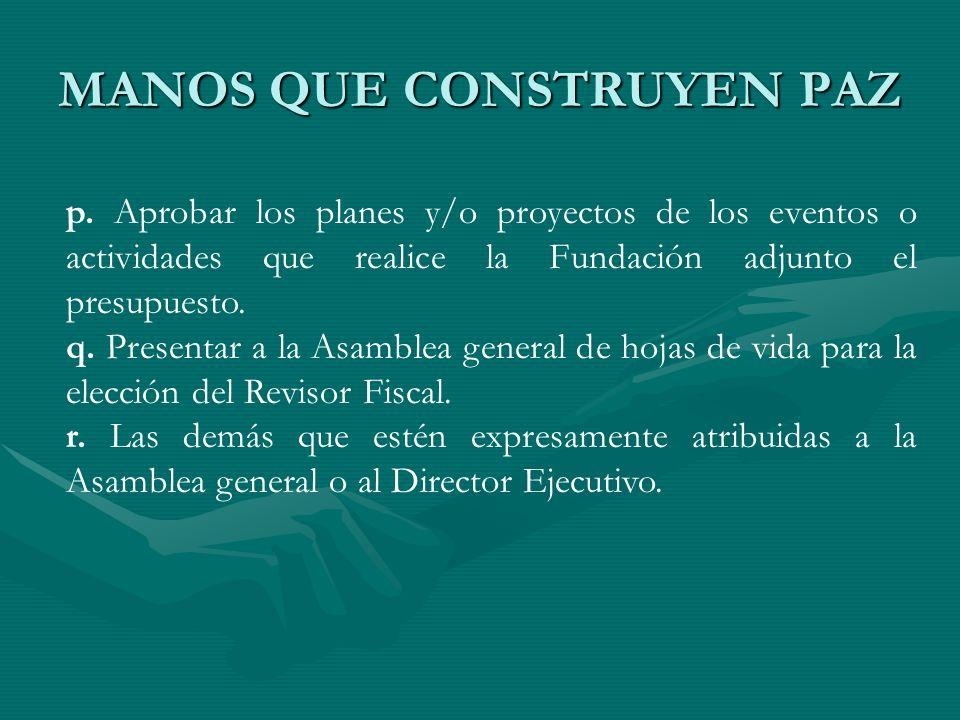 MANOS QUE CONSTRUYEN PAZ p. Aprobar los planes y/o proyectos de los eventos o actividades que realice la Fundación adjunto el presupuesto. q. Presenta