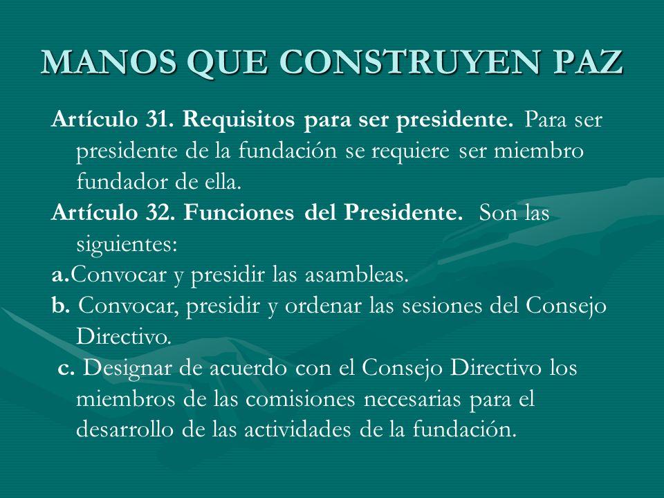 MANOS QUE CONSTRUYEN PAZ Artículo 31. Requisitos para ser presidente. Para ser presidente de la fundación se requiere ser miembro fundador de ella. Ar