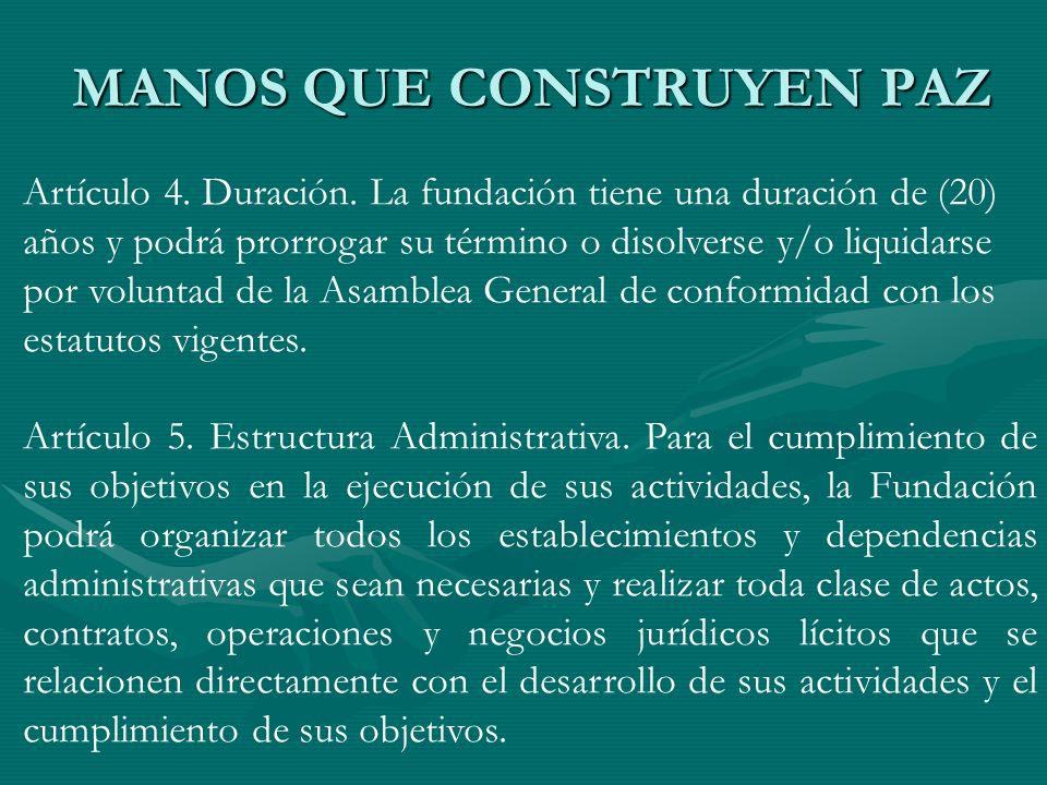 MANOS QUE CONSTRUYEN PAZ Artículo 4. Duración. La fundación tiene una duración de (20) años y podrá prorrogar su término o disolverse y/o liquidarse p