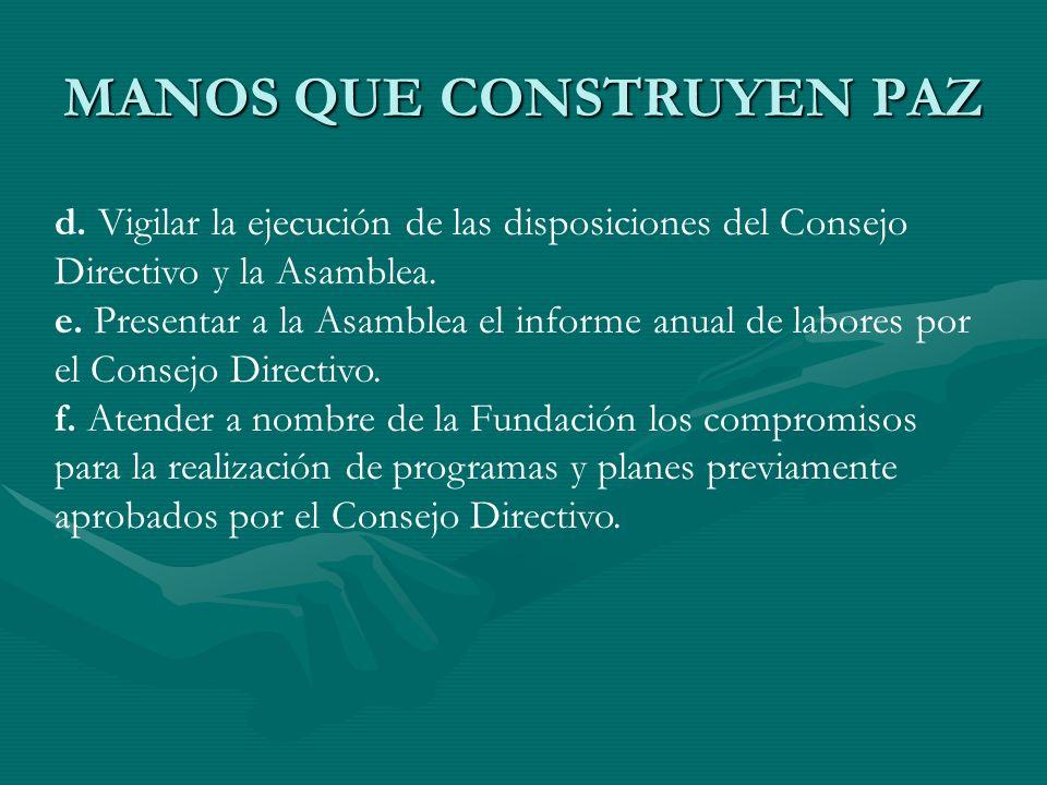 MANOS QUE CONSTRUYEN PAZ d. Vigilar la ejecución de las disposiciones del Consejo Directivo y la Asamblea. e. Presentar a la Asamblea el informe anual