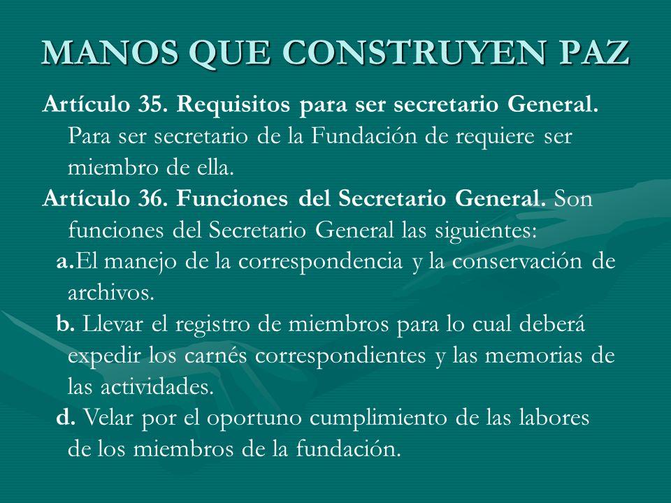 MANOS QUE CONSTRUYEN PAZ Artículo 35. Requisitos para ser secretario General. Para ser secretario de la Fundación de requiere ser miembro de ella. Art