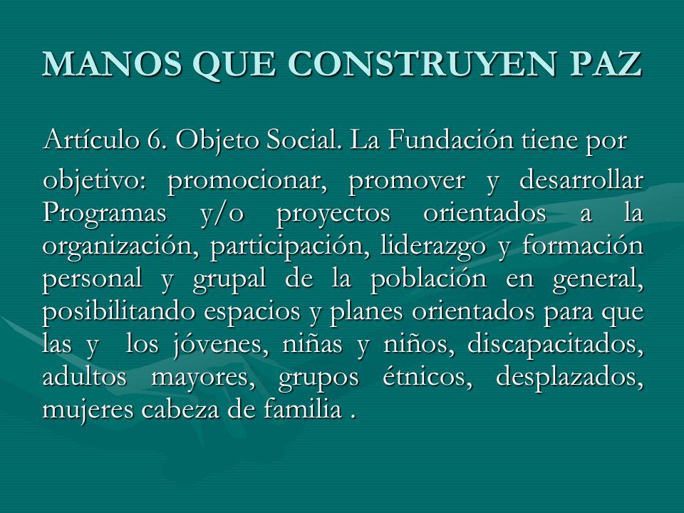 MANOS QUE CONSTRUYEN PAZ Artículo 6. Objeto Social. La Fundación tiene por objetivo: promocionar, promover y desarrollar Programas y/o proyectos orien