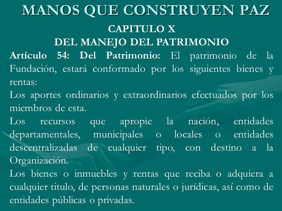 CAPITULO X DEL MANEJO DEL PATRIMONIO Artículo 54: Del Patrimonio: El patrimonio de la Fundación, estará conformado por los siguientes bienes y rentas:
