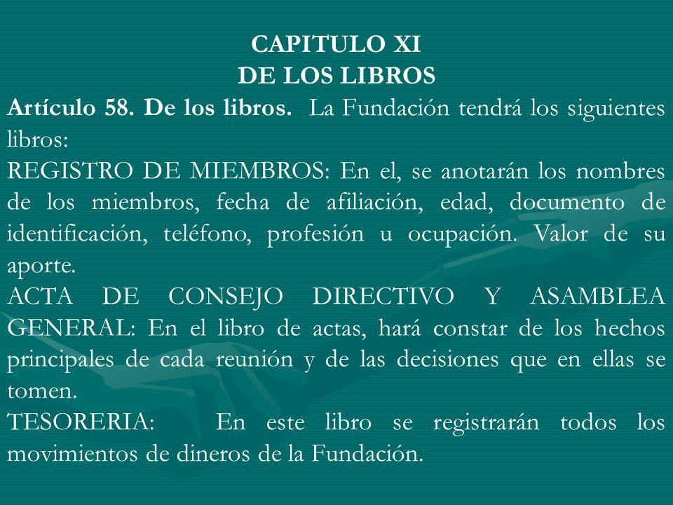 CAPITULO XI DE LOS LIBROS Artículo 58. De los libros. La Fundación tendrá los siguientes libros: REGISTRO DE MIEMBROS: En el, se anotarán los nombres