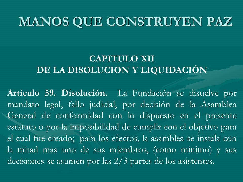 CAPITULO XII DE LA DISOLUCION Y LIQUIDACIÓN Artículo 59. Disolución. La Fundación se disuelve por mandato legal, fallo judicial, por decisión de la As