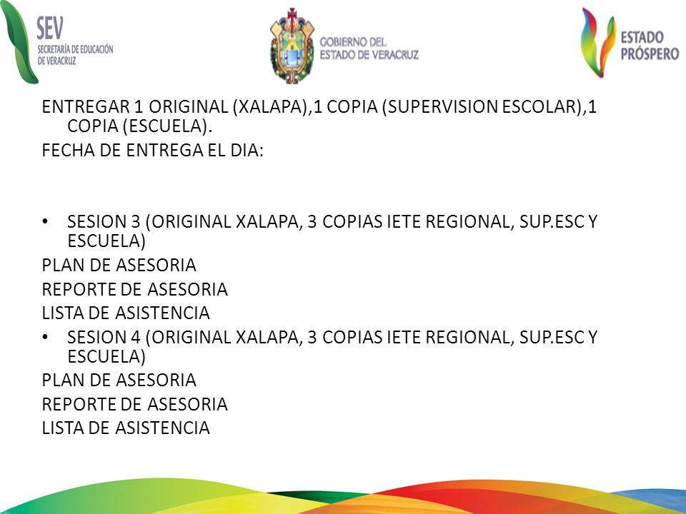 ENTREGAR 1 ORIGINAL (XALAPA),1 COPIA (SUPERVISION ESCOLAR),1 COPIA (ESCUELA). FECHA DE ENTREGA EL DIA: SESION 3 (ORIGINAL XALAPA, 3 COPIAS IETE REGION