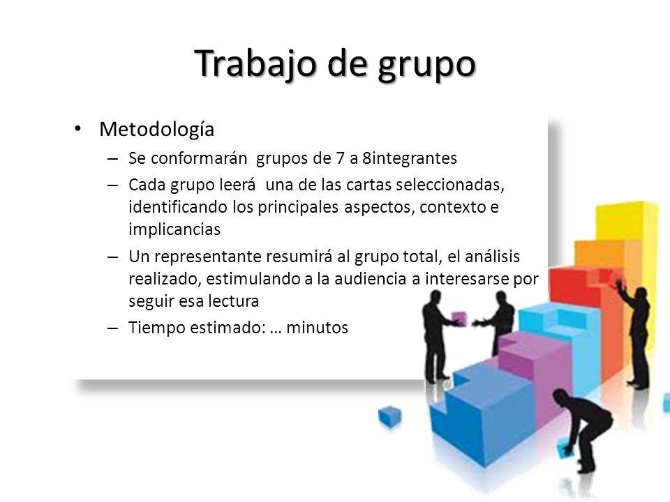 Trabajo de grupo Metodología – Se conformarán grupos de 7 a 8integrantes – Cada grupo leerá una de las cartas seleccionadas, identificando los princip