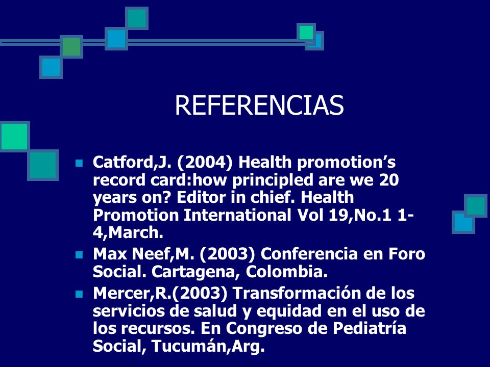 REFERENCIAS Catford,J. (2004) Health promotions record card:how principled are we 20 years on? Editor in chief. Health Promotion International Vol 19,