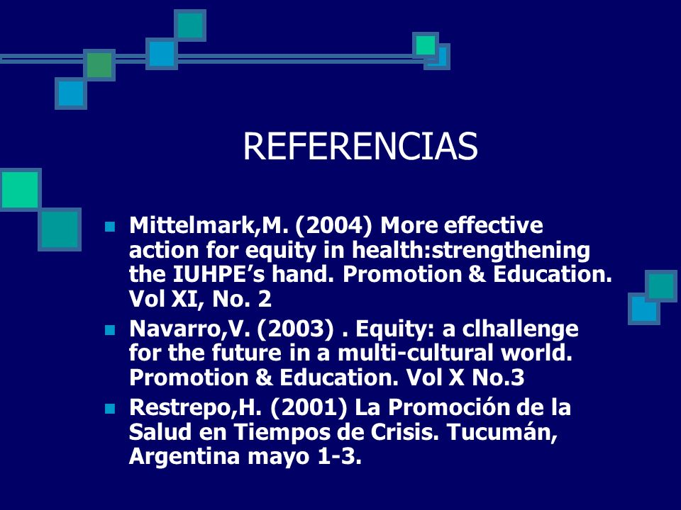 REFERENCIAS Mittelmark,M. (2004) More effective action for equity in health:strengthening the IUHPEs hand. Promotion & Education. Vol XI, No. 2 Navarr