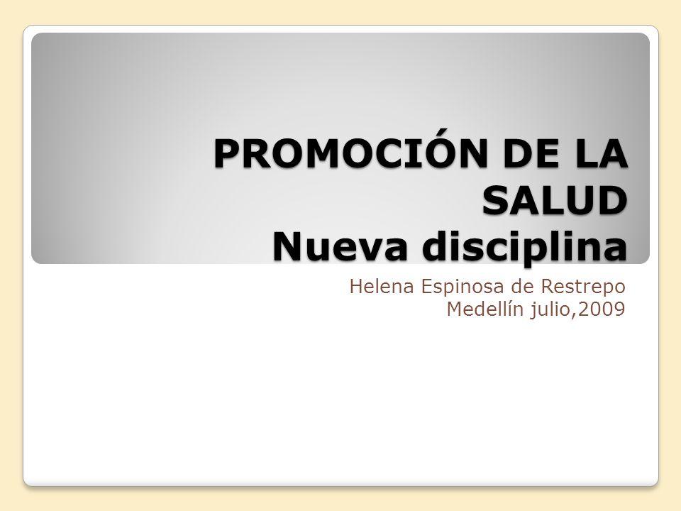 PROMOCIÓN DE LA SALUD Nueva disciplina Helena Espinosa de Restrepo Medellín julio,2009