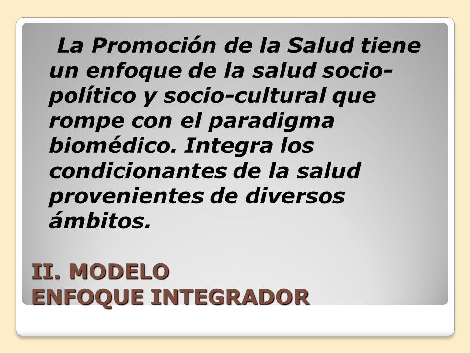 II. MODELO ENFOQUE INTEGRADOR La Promoción de la Salud tiene un enfoque de la salud socio- político y socio-cultural que rompe con el paradigma bioméd