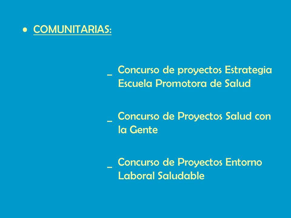 COMUNITARIAS: _ Concurso de proyectos Estrategia Escuela Promotora de Salud _ Concurso de Proyectos Salud con la Gente _ Concurso de Proyectos Entorno Laboral Saludable