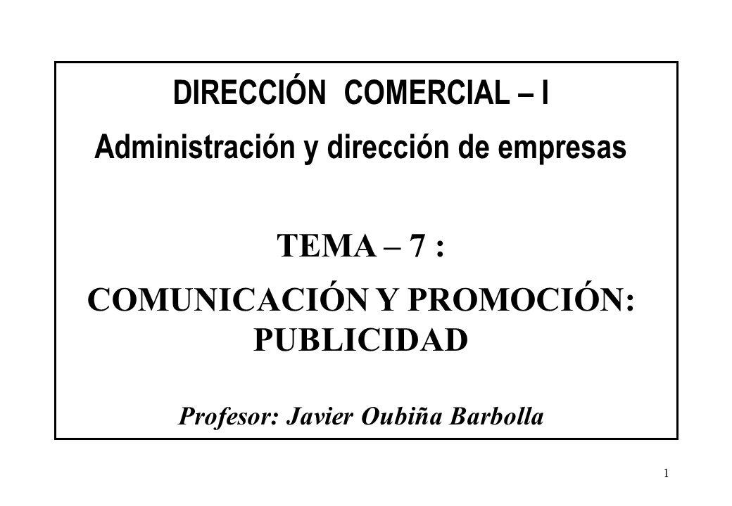 1 DIRECCIÓN COMERCIAL – I Administración y dirección de empresas TEMA – 7 : COMUNICACIÓN Y PROMOCIÓN: PUBLICIDAD Profesor: Javier Oubiña Barbolla