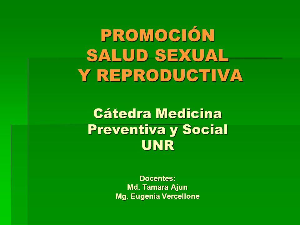 PROMOCIÓN SALUD SEXUAL Y REPRODUCTIVA Cátedra Medicina Preventiva y Social UNR Docentes: Md. Tamara Ajun Mg. Eugenia Vercellone