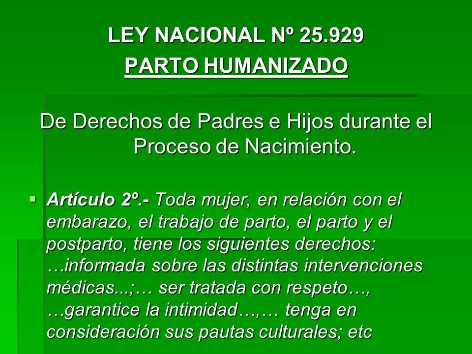 LEY NACIONAL Nº 25.929 PARTO HUMANIZADO De Derechos de Padres e Hijos durante el Proceso de Nacimiento. Artículo 2º.- Toda mujer, en relación con el e