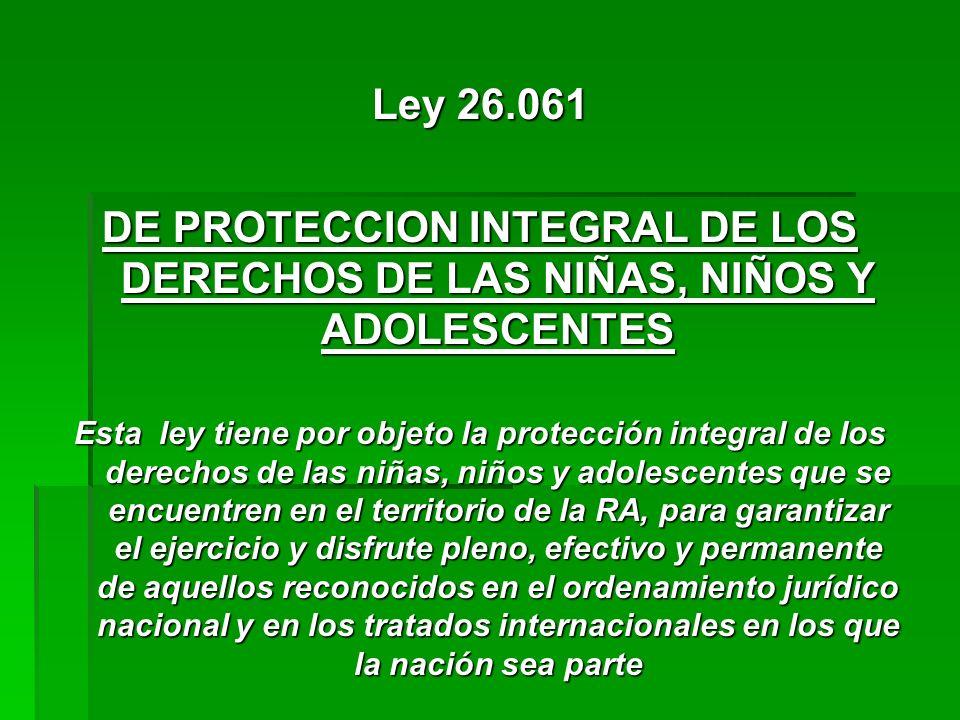 Ley 26.061 DE PROTECCION INTEGRAL DE LOS DERECHOS DE LAS NIÑAS, NIÑOS Y ADOLESCENTES Esta ley tiene por objeto la protección integral de los derechos
