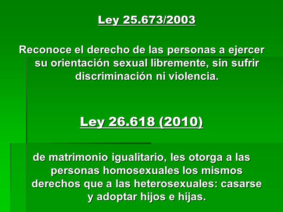 Ley 25.673/2003 Ley 25.673/2003 Reconoce el derecho de las personas a ejercer su orientación sexual libremente, sin sufrir discriminación ni violencia