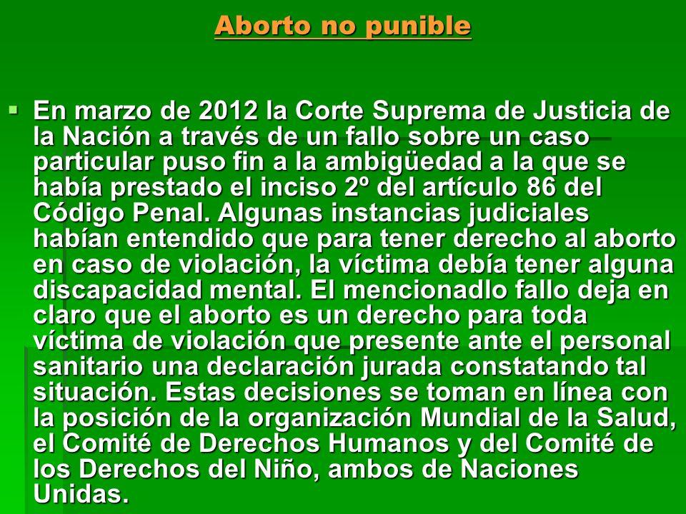 Aborto no punible En marzo de 2012 la Corte Suprema de Justicia de la Nación a través de un fallo sobre un caso particular puso fin a la ambigüedad a