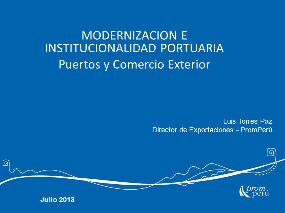 MODERNIZACION E INSTITUCIONALIDAD PORTUARIA Puertos y Comercio Exterior Julio 2013 Luis Torres Paz Director de Exportaciones - PromPerú