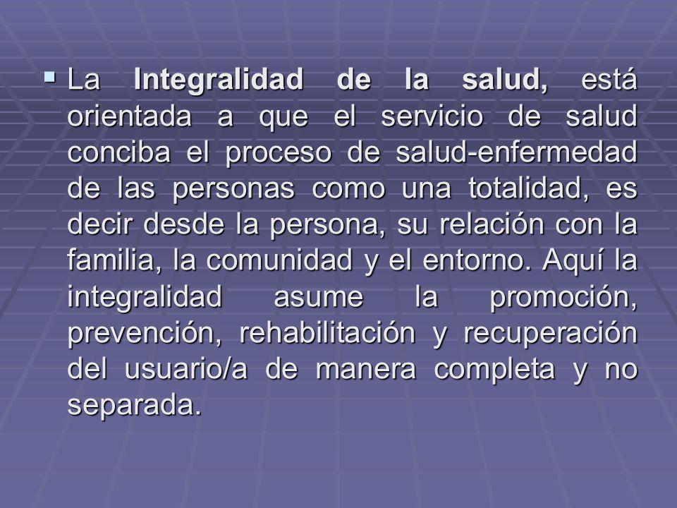 La Integralidad de la salud, está orientada a que el servicio de salud conciba el proceso de salud-enfermedad de las personas como una totalidad, es decir desde la persona, su relación con la familia, la comunidad y el entorno.