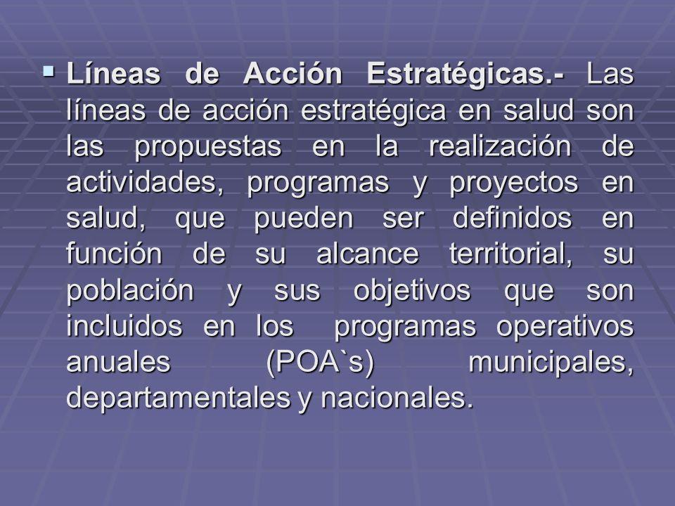 Líneas de Acción Estratégicas.- Las líneas de acción estratégica en salud son las propuestas en la realización de actividades, programas y proyectos en salud, que pueden ser definidos en función de su alcance territorial, su población y sus objetivos que son incluidos en los programas operativos anuales (POA`s) municipales, departamentales y nacionales.